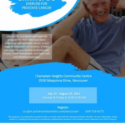 SIRvivor BCEXERCISE FORPROSTATE CANCER SIRvivor BC is a specialized exercise program for men who have been diagnosed with prostate cancer, in any stage of treatment or recovery. It helpsyou improve muscle and cardiovascular fitness, meet new people, and learn safe and effective exercises. July 13 - August 20, 2021 Tuesday & Friday at 8:00-9:00 AM https://ca.apm.activecommunities.com/vancouver/Activity_Search/sirvivor-prostate-cancer-survivors-exercise/326640