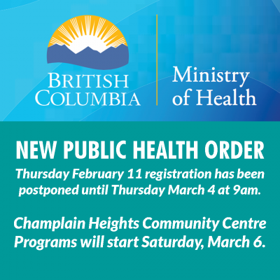 NEW PUBLIC HEALTH ORDER Thursday February 11 registration has been postponed until Thursday March 4 at 9am. Champlain Heights Community Centre Programs will start Saturday, March 6.