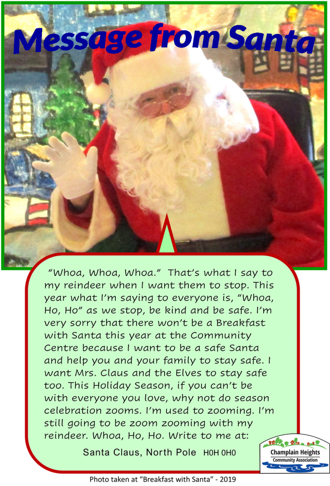 "Message From Santa to Champlain Heights Whoa, Whoa, Whoa."" That's what I say to my reindeer when I want them to stop. This year what I'm saying to everyone is, ""Whoa, Ho, Ho"" as we stop, be kind and be safe. I'm very sorry that there won't be a Breakfast with Santa this year at the Community Centre because I want to be a safe Santa and help you and your family to stay safe. I want Mrs. Claus and the Elves to stay safe too. This Holiday Season, if you can't be with everyone you love, why not do season celebration zooms. I'm used to zooming. I'm still going to be zoom zooming with my reindeer. Whoa, Ho, Ho. Write to me at:Santa Claus, North Pole H0H 0H0 @activechamplain @champlainheightscc #champlainheightscommunitycentre #champlainheightscc #breakfastwithsanta #santa"