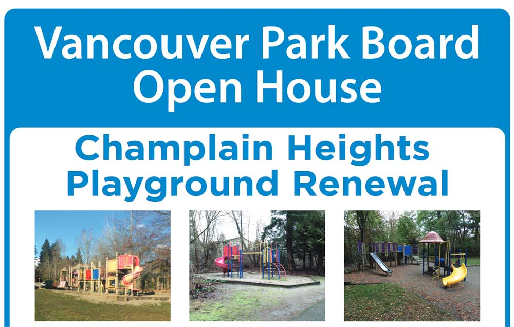 Vancouver Park Board Open House Champlain Heights Playground Renewal The Park Board is upgrading playgrounds in Champlain Heights. The community currently has three playgrounds that need to be replaced. A local landscape architecture rm has been hired to redesign the playground at Champlain Heights Community Centre and to assess the condition of the other playgrounds. Please join us at our open house to share your ideas and provide feedback on playground locations, preliminary design ideas and equipment options. Date: Monday, December 10, 2018 Time: 11:30AM to 7PM (Drop in) Location: Champlain Heights Community Centre - Activity Room Can't make the open house? Take an online questionnaire at vancouver.ca/champlain-playground from December 10, 2018 - January 2, 2019 Questions? Contact: Amy Gore, Landscape Architect 604-654-0972